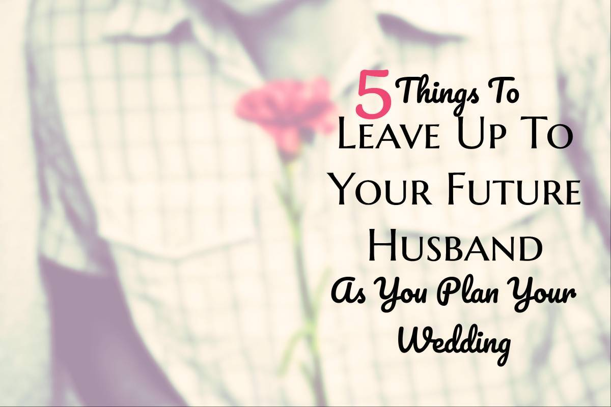 5 Things To Leave Up To Your Future Husband As You Plan Your Wedding