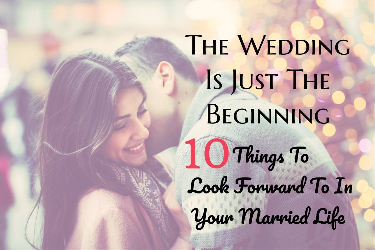 The Wedding Is Just The Beginning: 10 Things To Look Forward To In Your Married Life